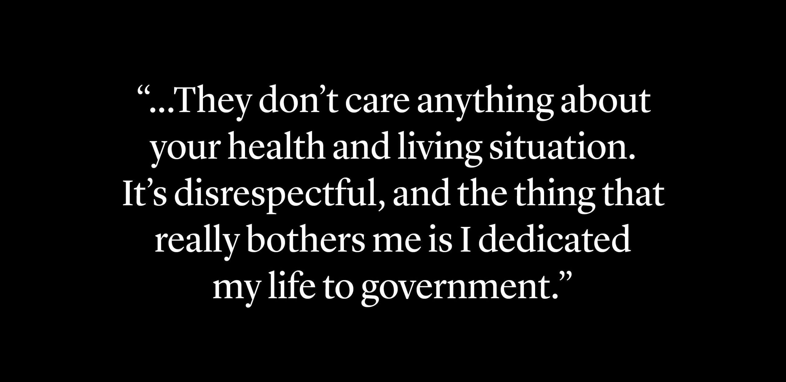 """They don't care anything about your health and living situation. It's really disrespectful, and the thing that really bothers me is I dedicated my life to government."""